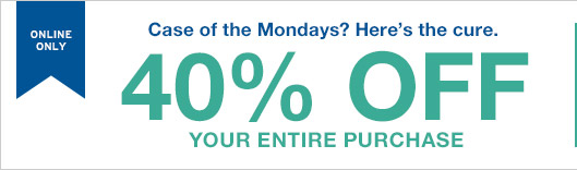 ONLINE ONLY | Case of the Mondays? Here's the cure. | 40% OFF YOUR ENTIRE PURCHASE