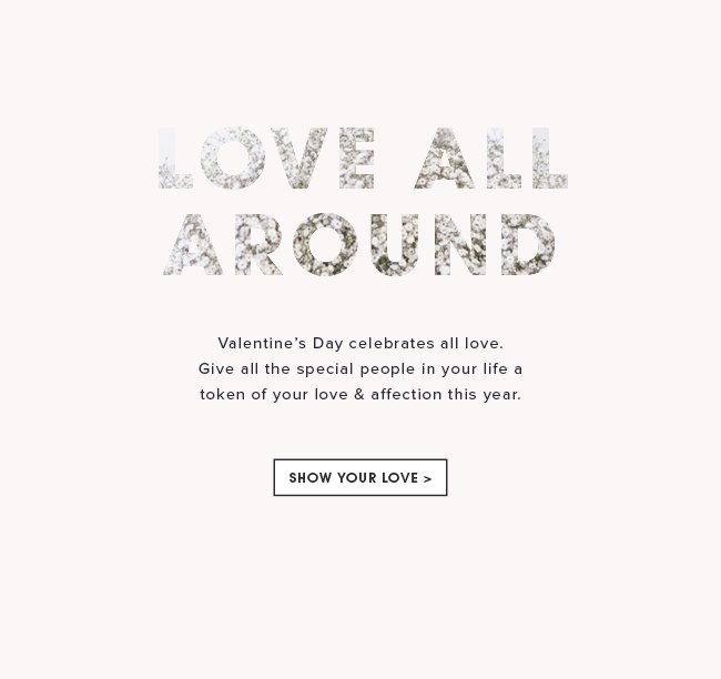 Love all around. Valentine's Day celebrates ALL love. Give all the special people in your life a token of your love and affection this year. Show your love.