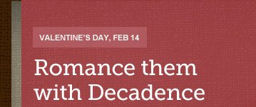 VALENTINE'S DAY, FEB 14 -- ROMANCE THEM WITH DECADENCE