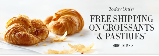 Today Only! FREE SHIPPING ON CROISSANTS & PASTRIES* -- SHOP ONLINE