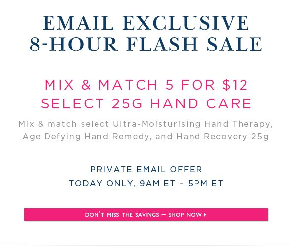 eMail Exclusive: 8-Hour Flash Sale. Mix & Match 5 for $12 Select 25g Hand Care.