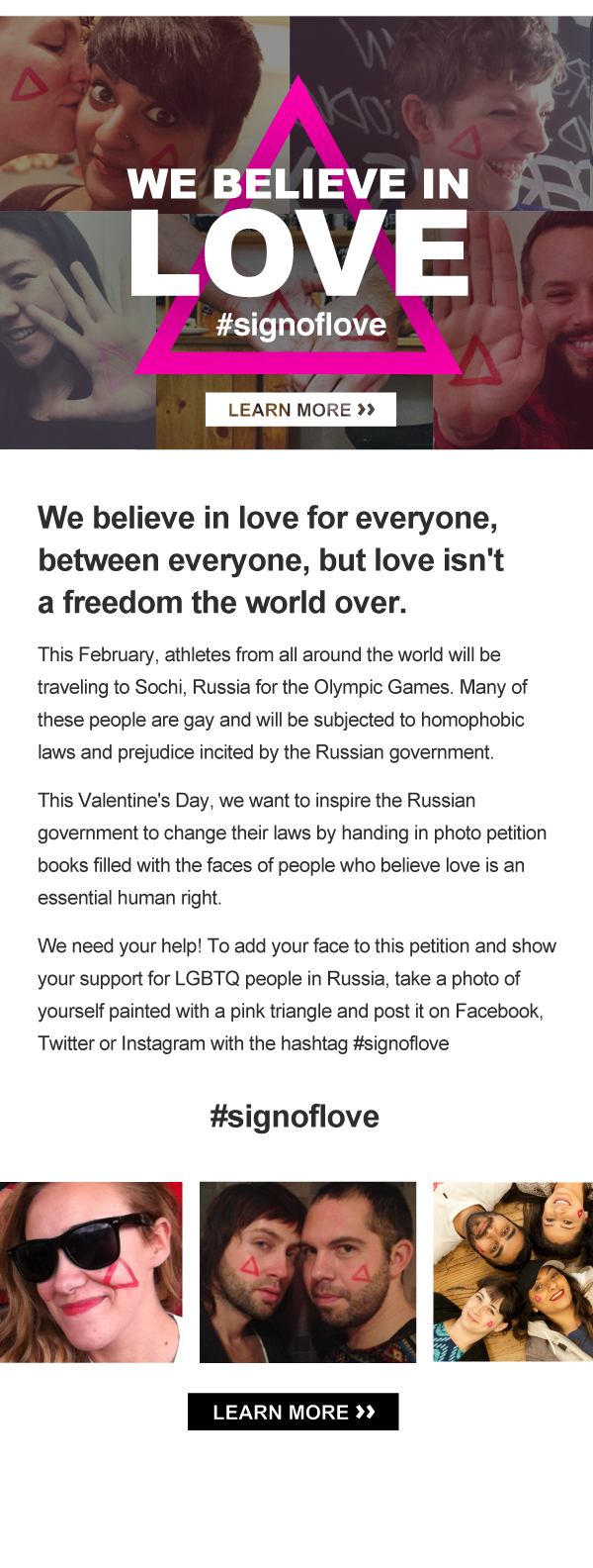 This February, athletes from all around the world will be travelling to Sochi, Russia for the Olympic Games. Many of these people are gay and will be subjected to homophobic laws and prejudice incited by the Russian government.  This Valentine's Day, we want to inspire the Russian government to change their laws by handing in photo petition books filled with the faces of people who believe love is an essential human right. We need your help! To add your face to this petition and show your support for LGBTQ people in Russia, take a photo of yourself painted with a pink triangle and post it on Facebook, Twitter or Instagram with the hashtag #signoflove