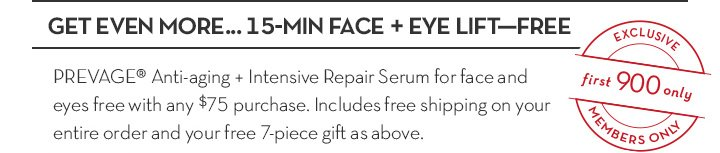 GET EVEN MORE... 15-MIN FACE + EYE LIFT—FREE. PREVAGE® Anti-aging + Intensive Repair Serum for face and eyes free with any $75 purchase. Includes free shipping on your  entire order and your free 7-piece gift as above.