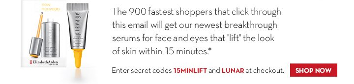 """The 900 fastest shoppers that click through this email will get our newest breakthrough serums for face and eyes that """"lift"""" the look of skin within 15  minutes.* Enter secret codes 15MINLIFT and LUNAR at checkout. SHOP NOW."""