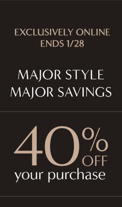 EXCLUSIVELY ONLINE | ENDS 1/28 | MAJOR STYLE | MAJOR SAVINGS | 40% OFF your purchase