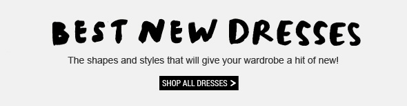 Best New Dresses. The shapes and styles that will give your wardrobe a hit of new! Shop All Dresses