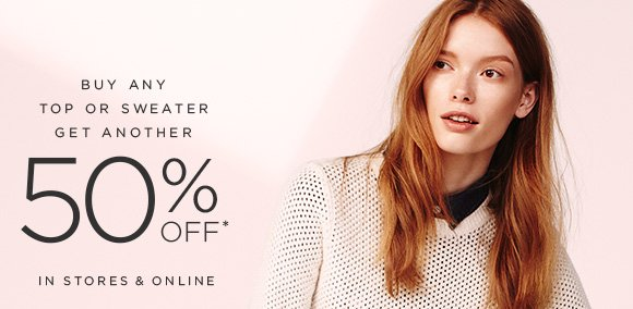 BUY ANY TOP OR SWEATER GET ANOTHER 50% OFF*  IN STORES & ONLINE