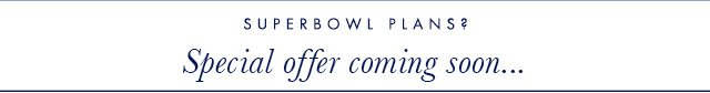 SUPERBOWL PLANS? | Special offer coming soon...