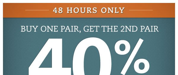 48 Hours Only: Buy One Pair, Get the 2nd Pair 40% OFF