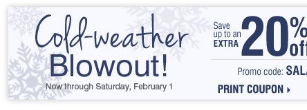 Cold-weather Blowout Now through Saturday, February 1 Save up to an extra 20% off sale price merchandise*** Promo code: SALATEJAN14 Print coupon