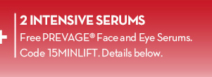 2 INTENSIVE SERUMS. Free PREVAGE® Face and Eye Serums. Code 15MINLIFT. Details below.