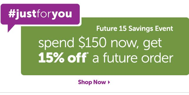#justforyou Future 15 Savings Event - spend $150 now, get 15% off* a future order - Shop Now