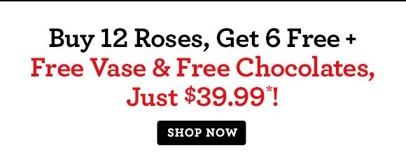 Buy 12 Roses, Get 6 Free + Free Vase & Free Chocolates, Just $39.99*! Save Over 30%!  Shop Now