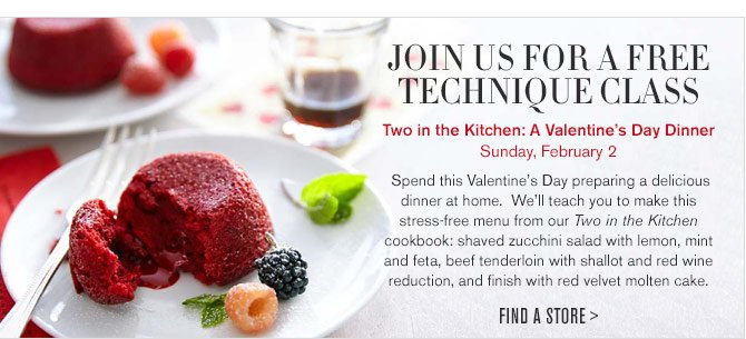 JOIN US FOR A FREE TECHNIQUE CLASS - Two in the Kitchen: A Valentine's Day Dinner - Sunday, February 2 -- Spend this Valentine's Day preparing a delicious dinner at home. We'll teach you to make this stress-free menu from our Two in the Kitchen cookbook: shaved zucchini salad with lemon, mint and feta, beef tenderloin with shallot and red wine reduction, and finish with red velvet molten cake. -- FIND A STORE