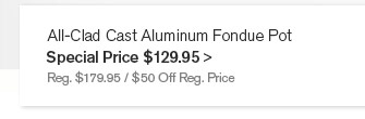 All-Clad Cast Aluminum Fondue Pot - Special Price $129.95 - Reg. $179.95 / $50 Off Reg. Price