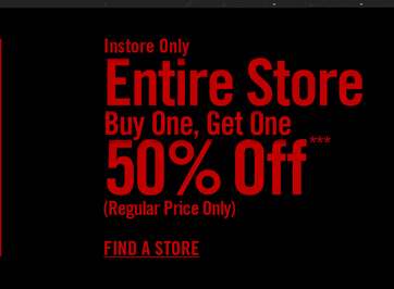 INSTORE ONLY - ENTIRE STORE - BUY ONE, GET ONE 50% OFF*** - FIND A STORE