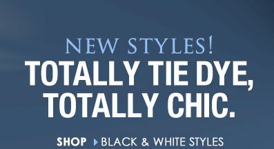 Totally Tie Dye, Totally Chic! Shop Black and White Styles!