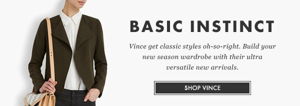 BASIC INSTINCT - Vince get classic styles oh-so-right. Build your new season wardrobe with their ultra versatile new arrivals. SHOP VINCE
