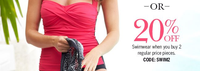 OR, 20% off swimwear when you buy 2 regular price pieces. Code: SWIM2