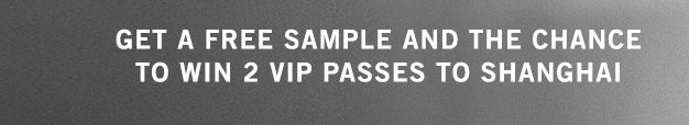 GET A FREE SAMPLE AND THE CHANCE TO WIN 2 VIP PASSES TO SHANGHAI