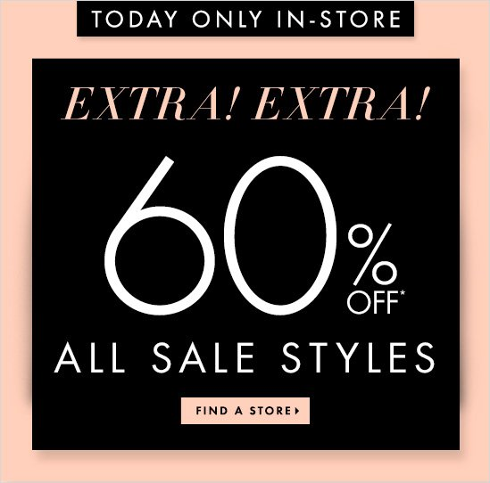 TODAY ONLY IN-STORE   EXTRA! EXTRA!  60% Off*  All Sale Styles  FIND A STORE