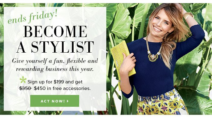 Ends Friday! Become a Stylist - Give yourself a fun, flexible and rewarding business this year. *Sign up for $199 and get $450 in free accessories. Act now