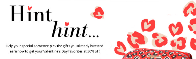 Hint Hint... Help your special someone pick the gifts you already love and learn how to get your Valentine's Day favorites at 50% off.