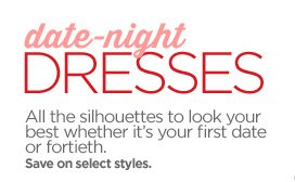 date-night DRESSES All the silhouettes to look your best whether  it's your first date or fortieth. Save on select styles.