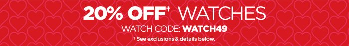 20% OFF† WATCHES WATCH CODE: WATCH49 **See exclusions & details  below