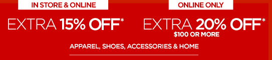 IN STORE & ONLINE EXTRA 15% OFF* | ONLINE ONLY EXTRA 20% OFF*  $100 OR MORE APPAREL, SHOES, ACCESSORIES & HOME