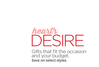 heart's DESIRE Gifts that fit the occasion and your budget. Save  on select styles.
