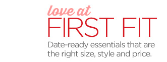 love at FIRST FIT Date-ready essentails that are the right size,  style and price.