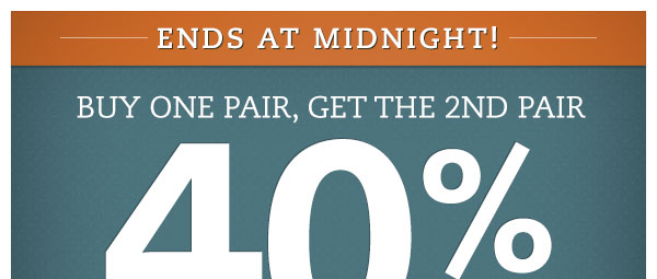 Ends at midnight! Buy One Pair, Get the 2nd Pair 40% OFF