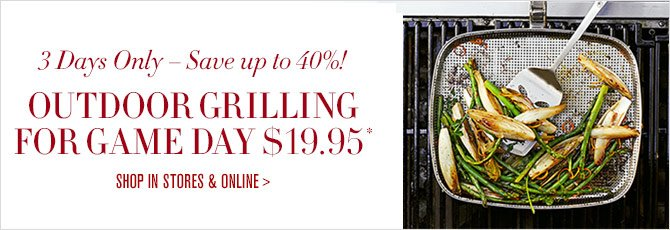 3 Days Only – Save up to 40%! OUTDOOR GRILLING FOR GAME DAY $19.95* -- SHOP IN STORES & ONLINE