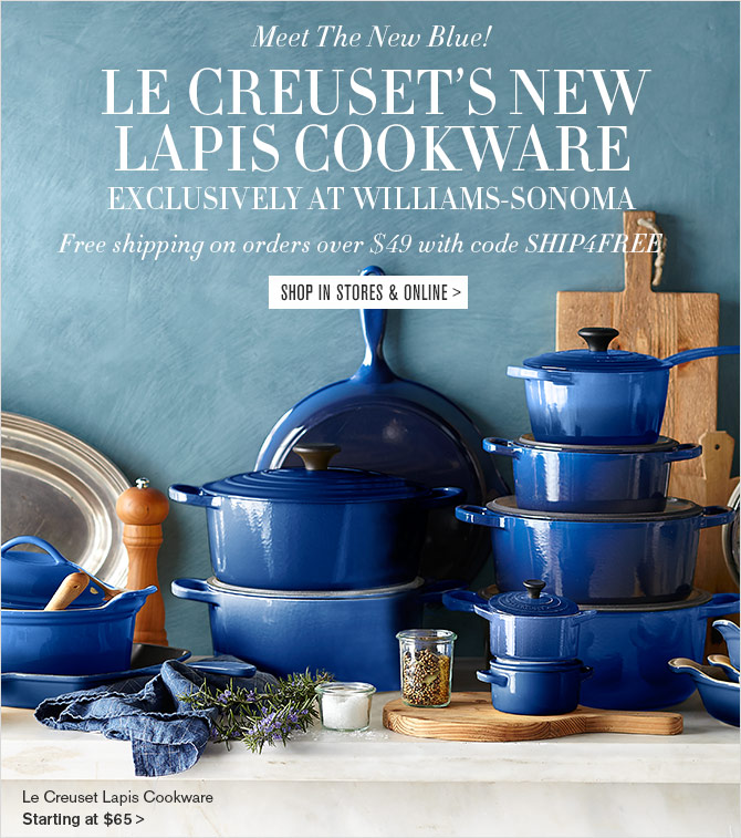 Meet The New Blue! LE CREUSET'S NEW LAPIS COOKWARE - EXCLUSIVELY AT WILLIAMS-SONOMA - Free shipping on orders over $49 with code SHIP4FREE -- SHOP IN STORES & ONLINE
