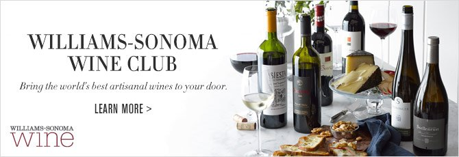 WILLIAMS-SONOMA WINE CLUB - Bring the world's best artisanal wines to your door. -- LEARN MORE -- WILLIAMS-SONOMA wine