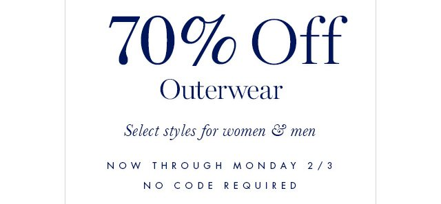 70% Off Outerwear | Select styles for women & men | NOW THROUGH MONDAY 2/3 | NO CODE REQUIRED