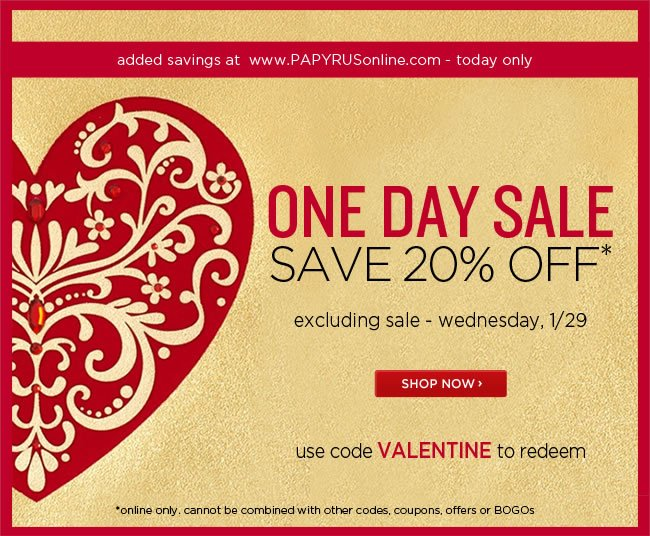 One Day Sale 					Save 20% Off* 					[excludes sale] 					Use code VALENTINE to redeem 					Today only at www.papyrusonline.com 					*Online only. Cannot be combined with other codes, coupons, offers or BOGOs. 					########### 					Free Standard Shipping 					With Orders Over $50* 					*Free standard shipping to U.S. destinations only