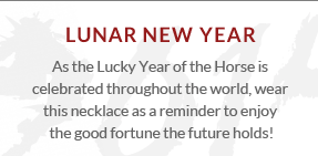 Lunar New Year - As the Lucky Year of the Horse is celebrated throughout the world, wear this necklace as a reminder to enjoy the good fortune the future holds!