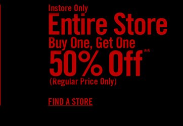 INSTORE ONLY - ENTIRE STORE - BUY ONE, GET ONE 50% OFF** - FIND A STORE