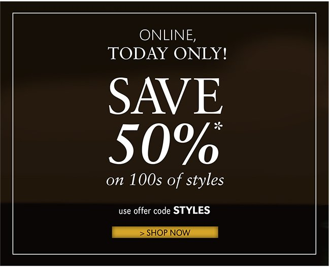 ONLINE, TODAY ONLY! SAVE 50%* ON 100S OF STYLES | USE OFFER CODE STYLES | SHOP NOW
