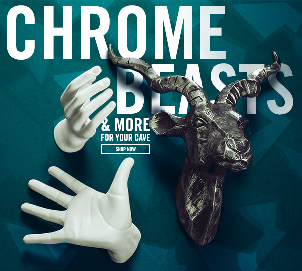 Shop Chrome Beasts & More for Your Cave