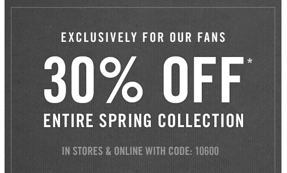 EXCLUSIVELY FOR OUR FANS 30% OFF* ENTIRE  SPRING COLLECTION USE CODE: 10600 | IN STORES & ONLINE*