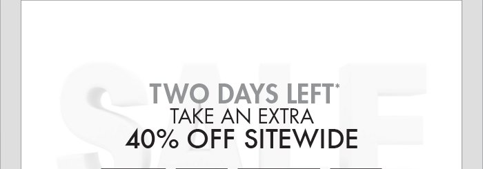 TWO DAYS LEFT* TAKE AN EXTRA 40% OFF SITEWIDE