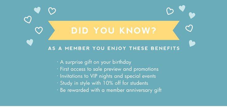 Did you know? As a member you enjoy these benefits. · A surprise gift on your birthday · First access to sale preview and promotions  · Invitations to VIP nights and special events · Study in style with 10% off for students · Be rewarded with a member anniversary gift