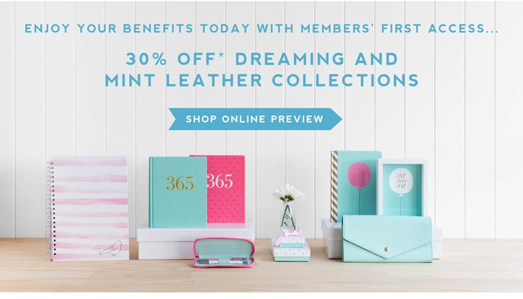 Enjoy your benefits today with members'first access... Up to 30% off* Dreaming and Mint Leather Collections. **Shop online preview**
