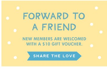 Forward to a friend. New members are welcomed with a $10 gift voucher. **Share the love**
