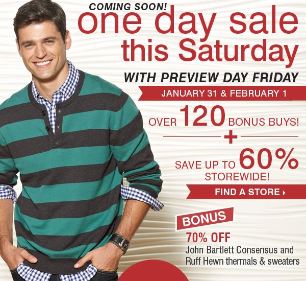 One Day Sale with Preview Day - COMING  SOON! Over 120 Bonus Buys + Save up to 60% storewide! Find a store.