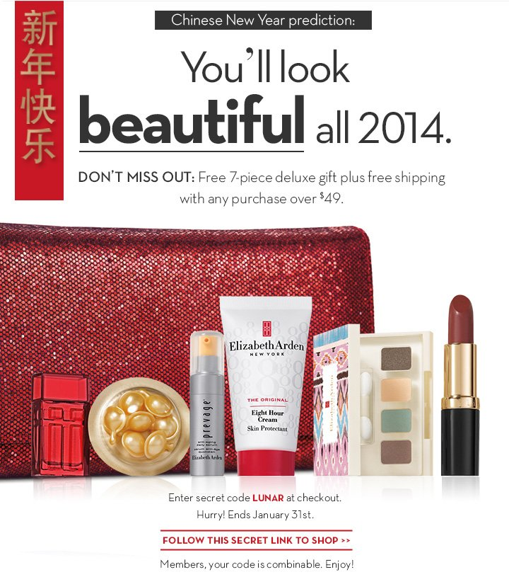 Chinese New Year prediction: You'll look beautiful all 2014. DON'T MISS OUT: Free 7-piece deluxe gift plus free shipping with any purchase over $49. Enter secret code LUNAR at checkout. Hurry! Ends January 31st. FOLLOW THIS SECRET LINK TO SHOP. Members, your code is combinable. Enjoy!