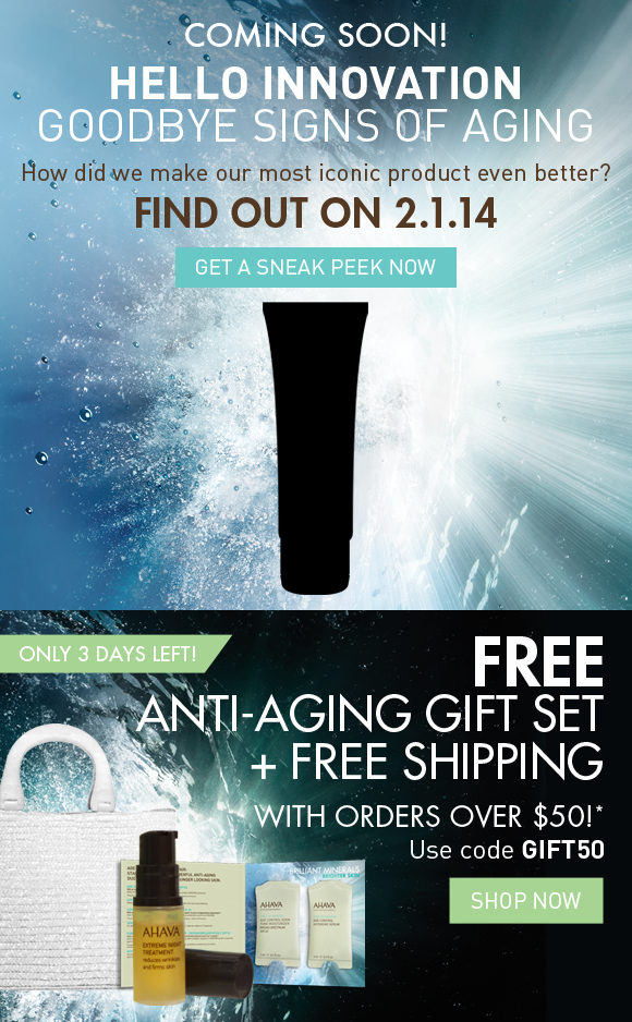 COMING SOON! HELLO INNOVATION GOODBYE SIGNS OF AGING How did we make our most iconic product even better? FIND OUT ON 2.1.14 GET A SNEAK PEEK NOW FREE Anti-Aging Gift Set With orders over $50!* Only 3 days left! Use code GIFT50 Shop Now